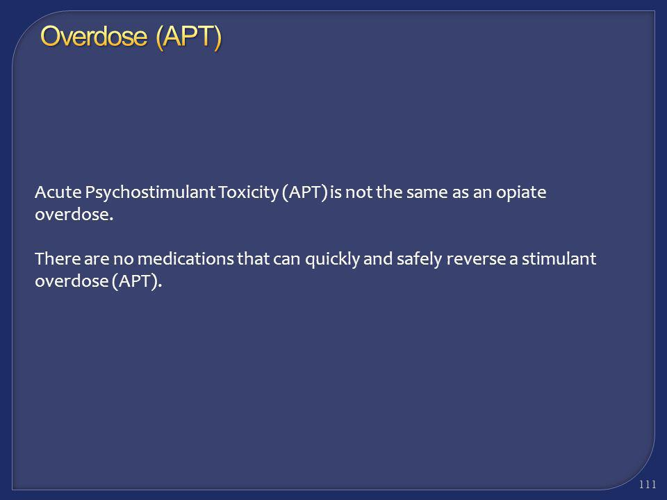 Overdose (APT) Acute Psychostimulant Toxicity (APT) is not the same as an opiate overdose.