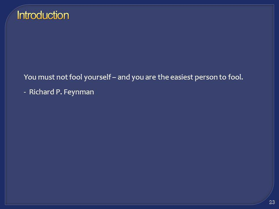 Introduction You must not fool yourself – and you are the easiest person to fool.