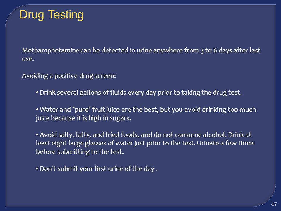Drug Testing Methamphetamine can be detected in urine anywhere from 3 to 6 days after last use. Avoiding a positive drug screen: