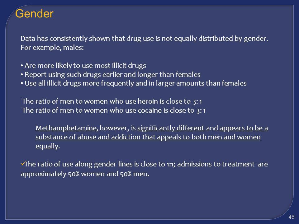 Gender Data has consistently shown that drug use is not equally distributed by gender. For example, males: