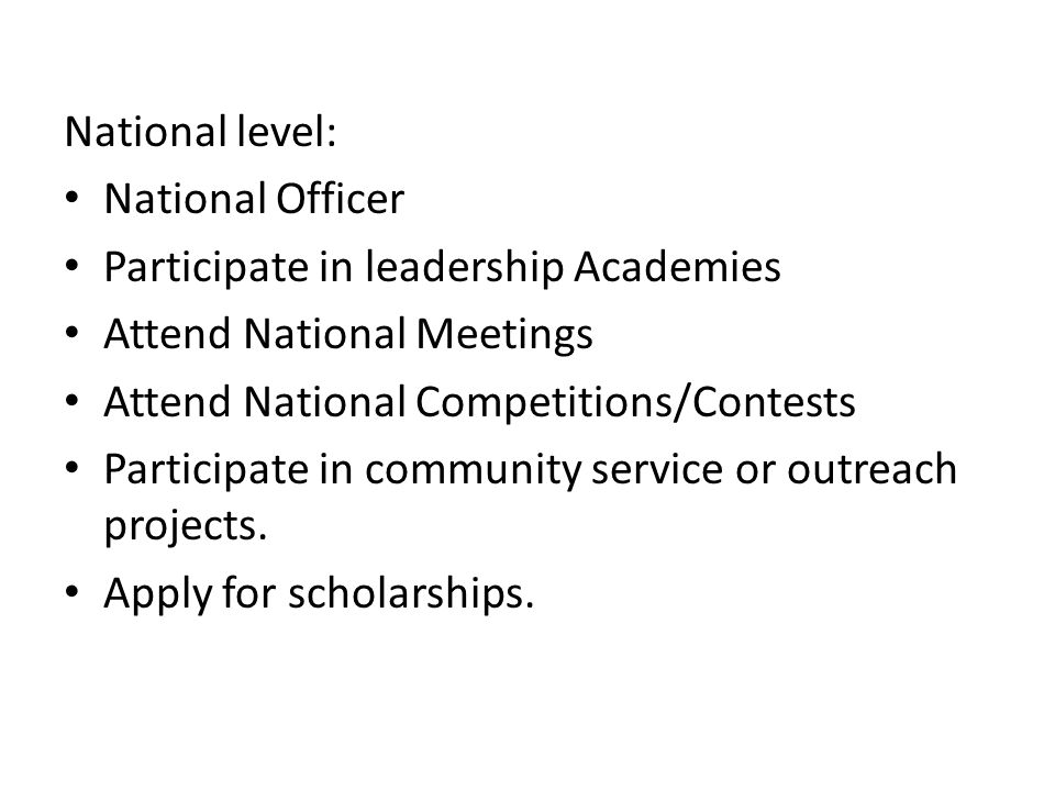 National level: National Officer. Participate in leadership Academies. Attend National Meetings. Attend National Competitions/Contests.