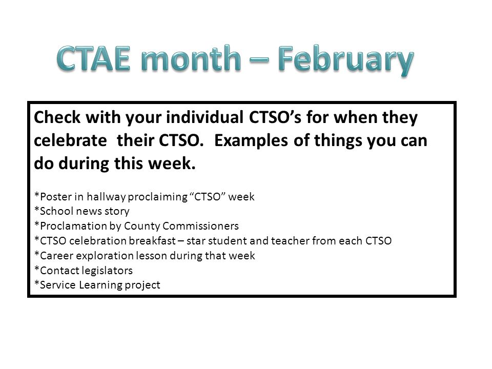 CTAE month – February Check with your individual CTSO's for when they celebrate their CTSO. Examples of things you can do during this week.