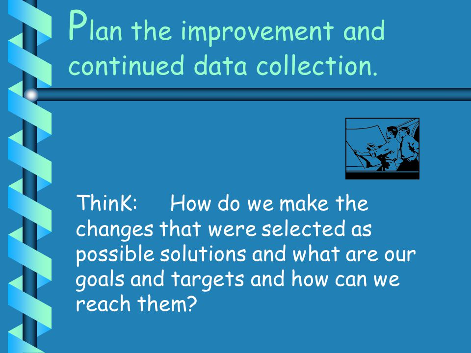 Plan the improvement and continued data collection.