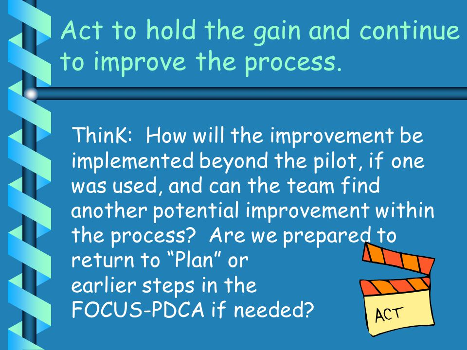 Act to hold the gain and continue to improve the process.