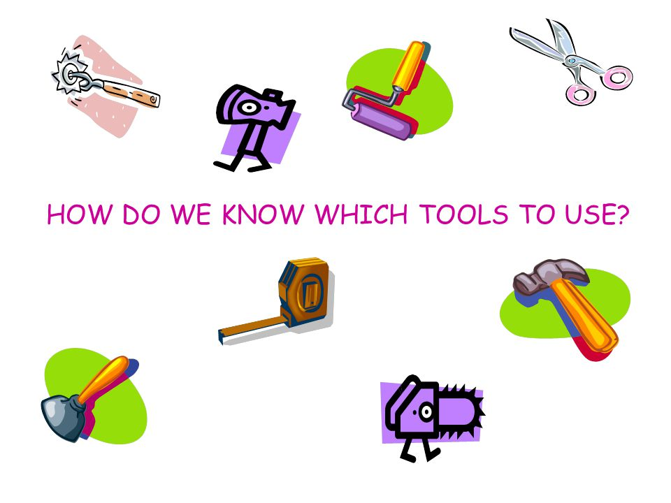 HOW DO WE KNOW WHICH TOOLS TO USE