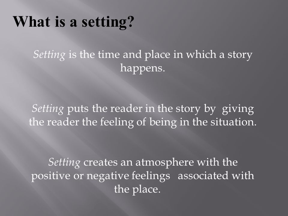 Setting is the time and place in which a story happens.