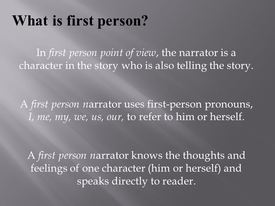 What is first person In first person point of view, the narrator is a character in the story who is also telling the story.