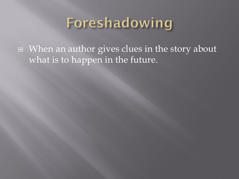 Foreshadowing When an author gives clues in the story about what is to happen in the future.