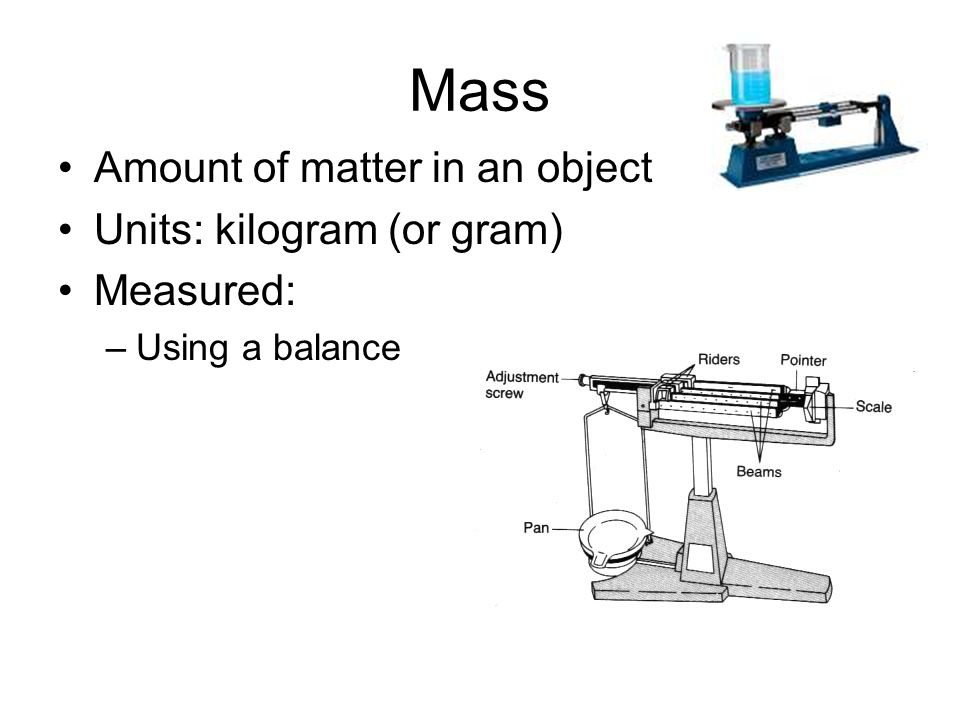 Mass Amount of matter in an object Units: kilogram (or gram) Measured: