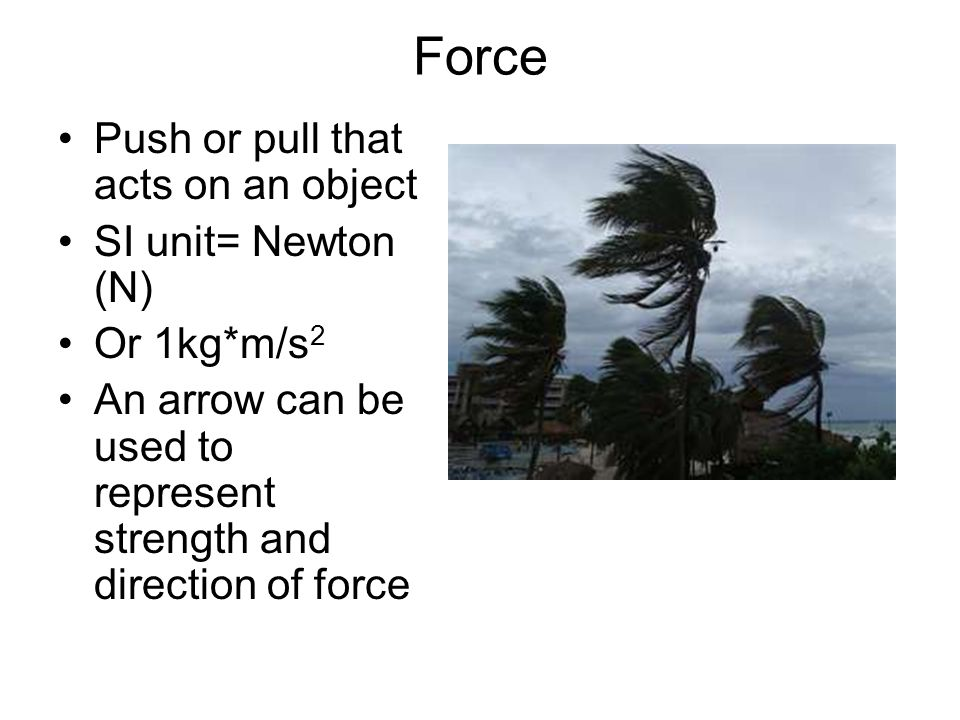 Force Push or pull that acts on an object SI unit= Newton (N)
