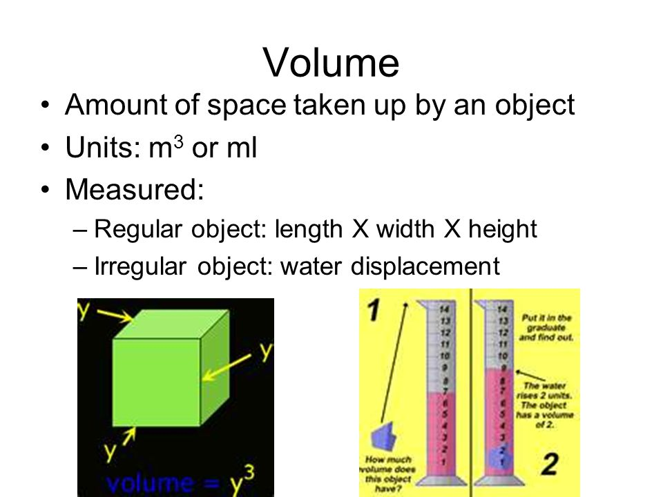 Volume Amount of space taken up by an object Units: m3 or ml Measured: