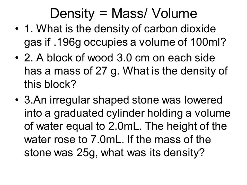 Density = Mass/ Volume 1. What is the density of carbon dioxide gas if .196g occupies a volume of 100ml