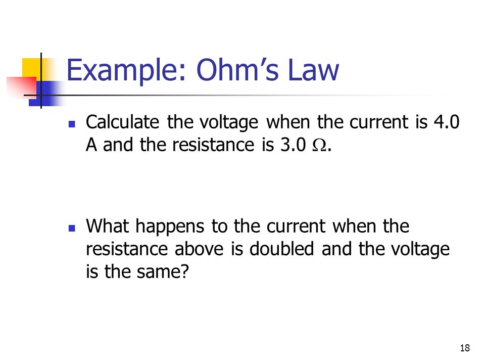 Example: Ohm's Law Calculate the voltage when the current is 4.0 A and the resistance is 3.0 W.