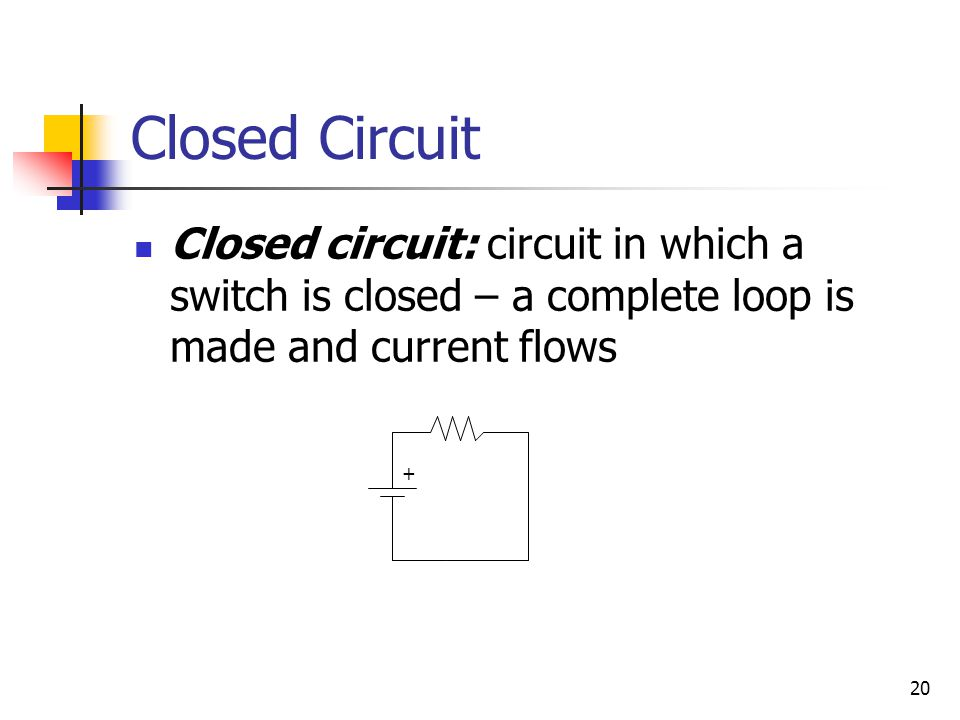 Closed Circuit Closed circuit: circuit in which a switch is closed – a complete loop is made and current flows.