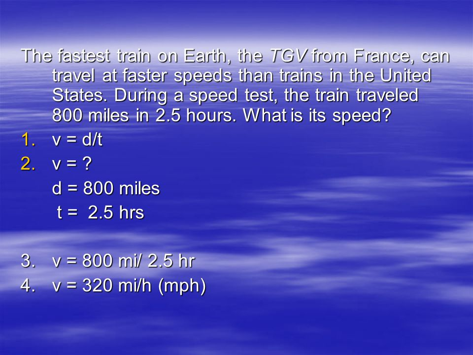 The fastest train on Earth, the TGV from France, can travel at faster speeds than trains in the United States. During a speed test, the train traveled 800 miles in 2.5 hours. What is its speed