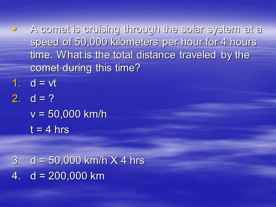 A comet is cruising through the solar system at a speed of 50,000 kilometers per hour for 4 hours time. What is the total distance traveled by the comet during this time