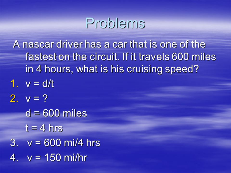 Problems A nascar driver has a car that is one of the fastest on the circuit. If it travels 600 miles in 4 hours, what is his cruising speed