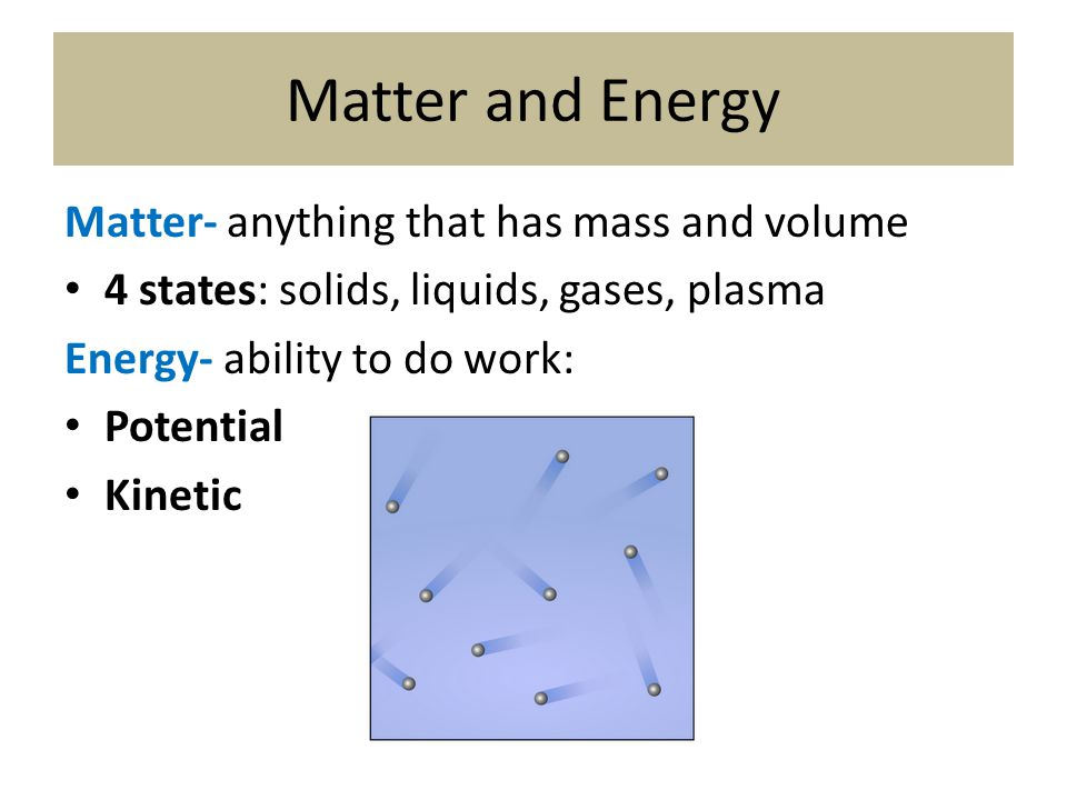 Matter and Energy Matter- anything that has mass and volume