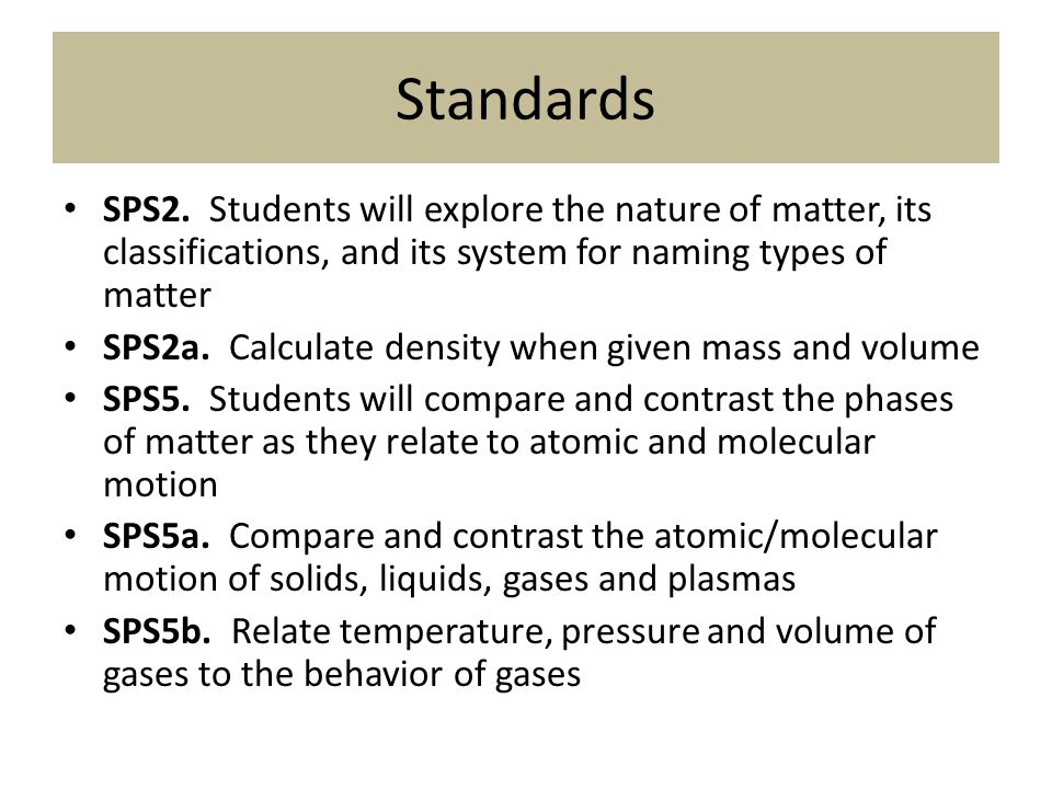 Standards SPS2. Students will explore the nature of matter, its classifications, and its system for naming types of matter.