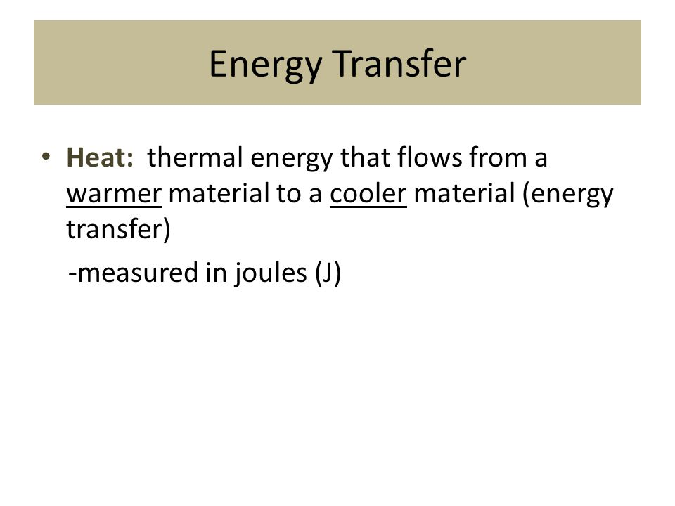 Energy Transfer Heat: thermal energy that flows from a warmer material to a cooler material (energy transfer)
