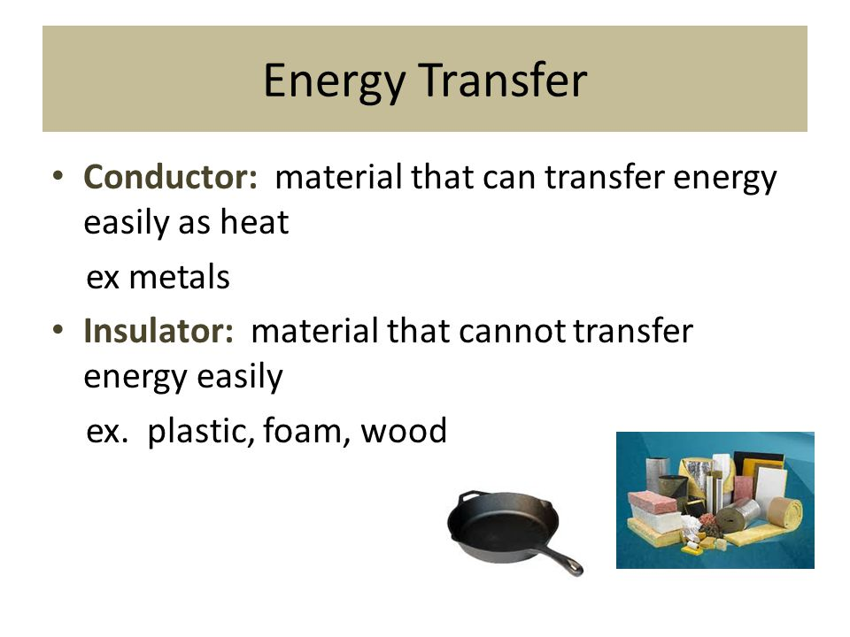 Energy Transfer Conductor: material that can transfer energy easily as heat. ex metals. Insulator: material that cannot transfer energy easily.