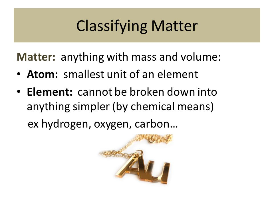 Classifying Matter Matter: anything with mass and volume: