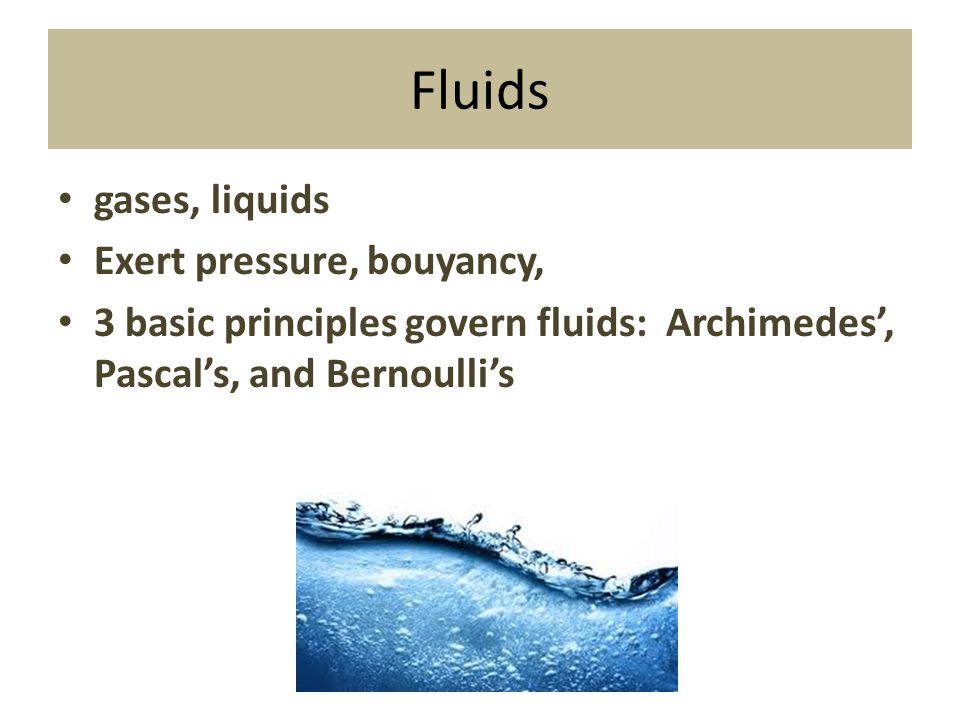 Fluids gases, liquids Exert pressure, bouyancy,