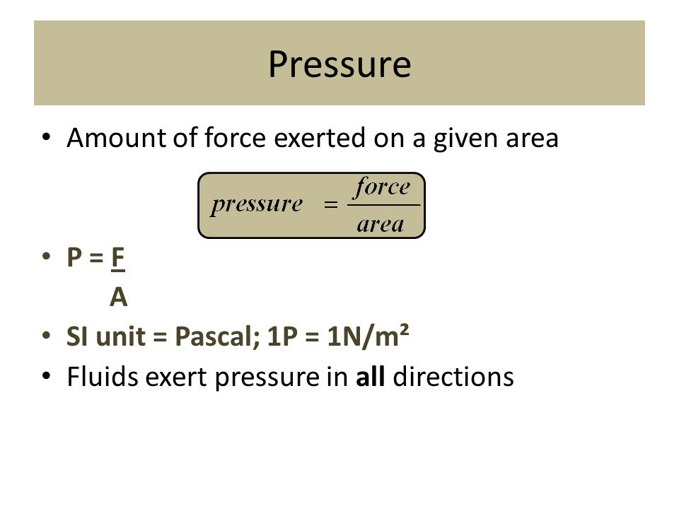 Pressure Amount of force exerted on a given area P = F A