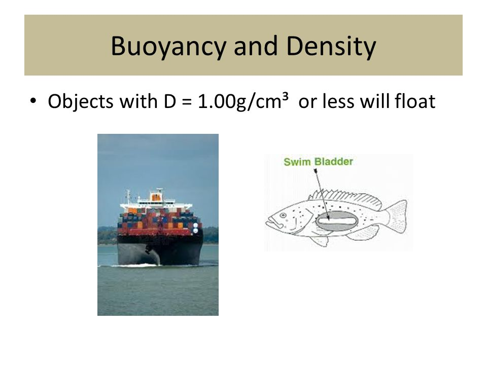 Buoyancy and Density Objects with D = 1.00g/cm³ or less will float