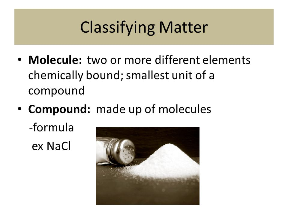Classifying Matter Molecule: two or more different elements chemically bound; smallest unit of a compound.