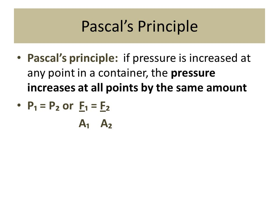 Pascal's Principle Pascal's principle: if pressure is increased at any point in a container, the pressure increases at all points by the same amount.