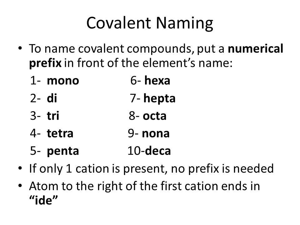 Covalent Naming To name covalent compounds, put a numerical prefix in front of the element's name: 1- mono 6- hexa.