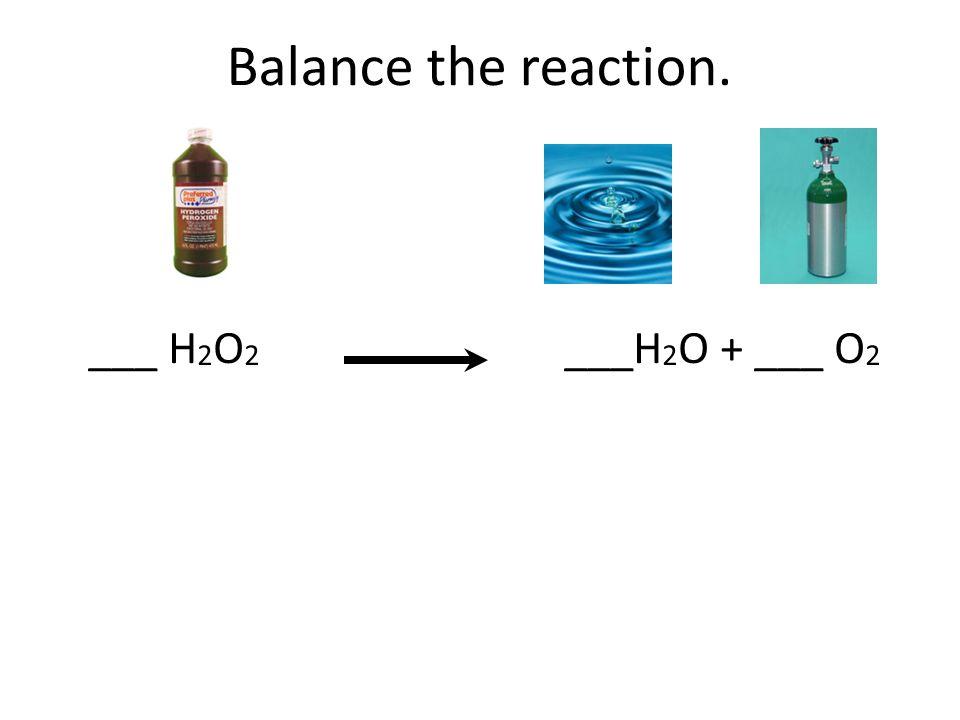 Balance the reaction. ___ H2O2 ___H2O + ___ O2