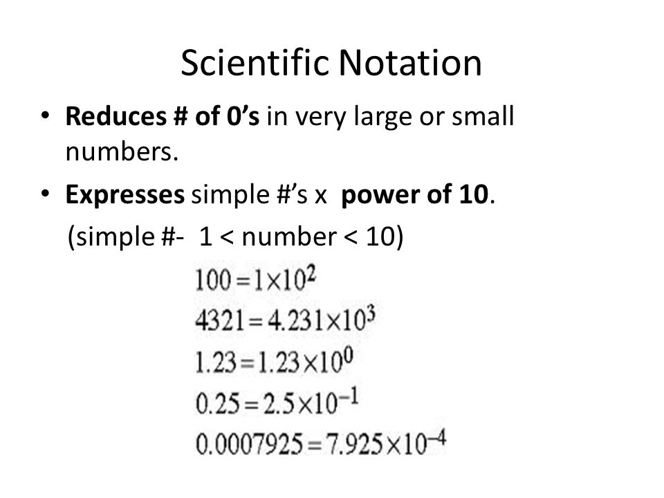 Scientific Notation Reduces # of 0's in very large or small numbers.