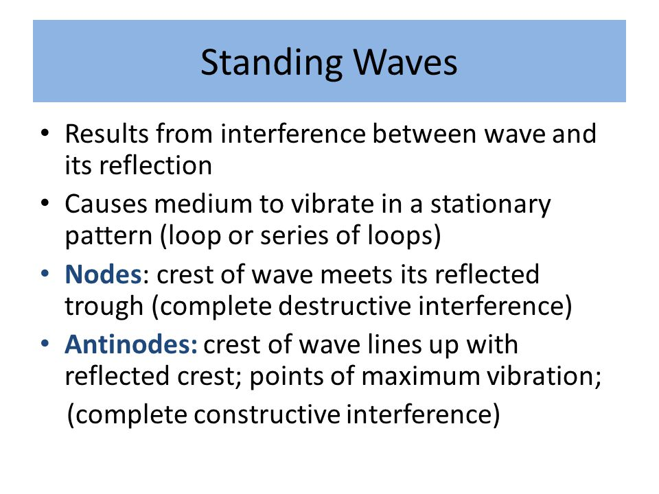 Standing Waves Results from interference between wave and its reflection. Causes medium to vibrate in a stationary pattern (loop or series of loops)
