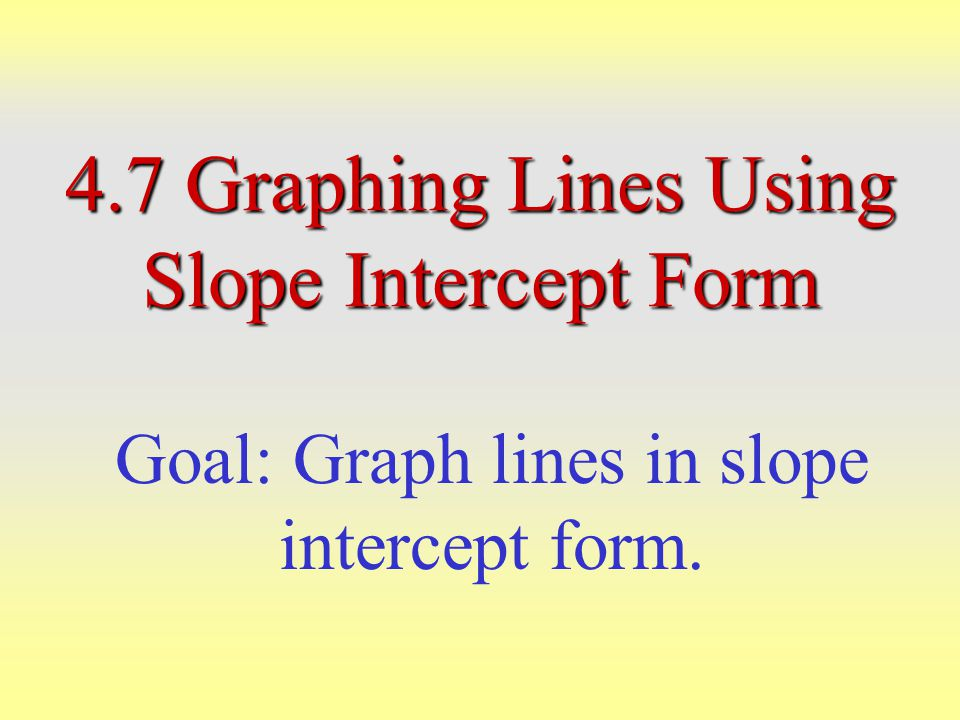 4.7 Graphing Lines Using Slope Intercept Form