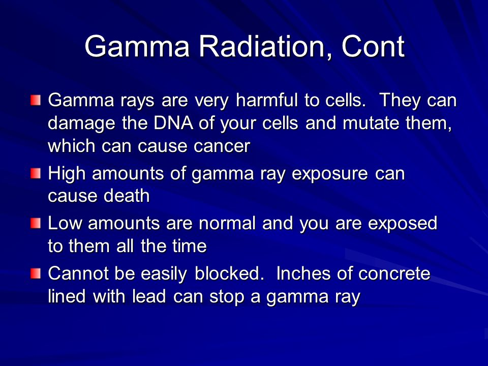 Gamma Radiation, Cont Gamma rays are very harmful to cells. They can damage the DNA of your cells and mutate them, which can cause cancer.