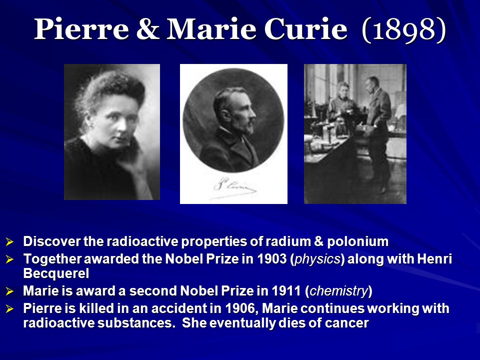 Pierre & Marie Curie (1898) Discover the radioactive properties of radium & polonium.