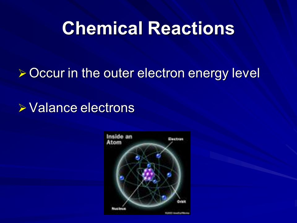Chemical Reactions Occur in the outer electron energy level