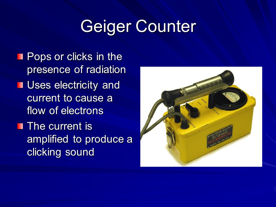 Geiger Counter Pops or clicks in the presence of radiation