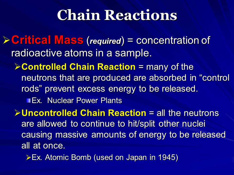 Chain Reactions Critical Mass (required) = concentration of radioactive atoms in a sample.