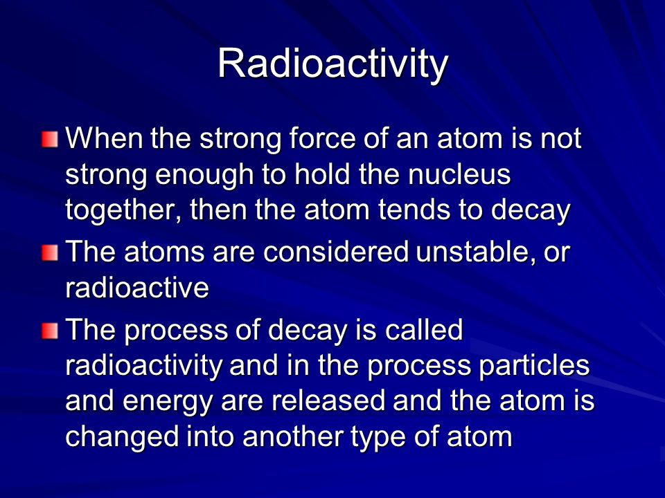 Radioactivity When the strong force of an atom is not strong enough to hold the nucleus together, then the atom tends to decay.