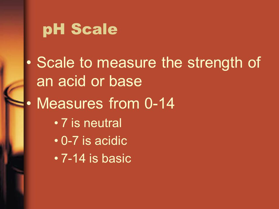 Scale to measure the strength of an acid or base Measures from 0-14