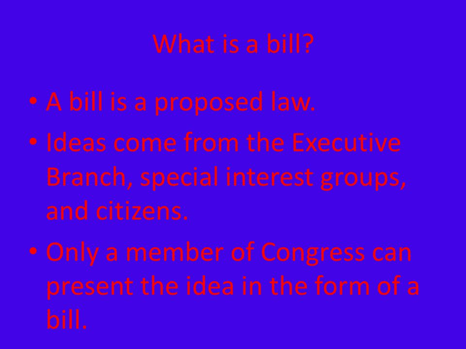 What is a bill A bill is a proposed law. Ideas come from the Executive Branch, special interest groups, and citizens.