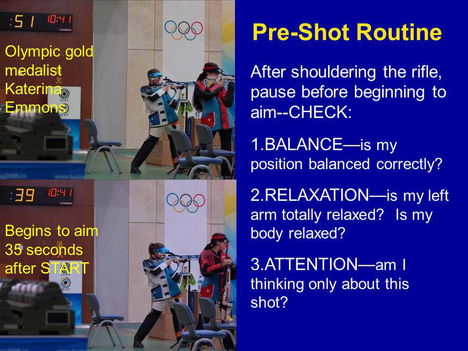 Pre-Shot Routine Olympic gold medalist Katerina Emmons. After shouldering the rifle, pause before beginning to aim--CHECK: