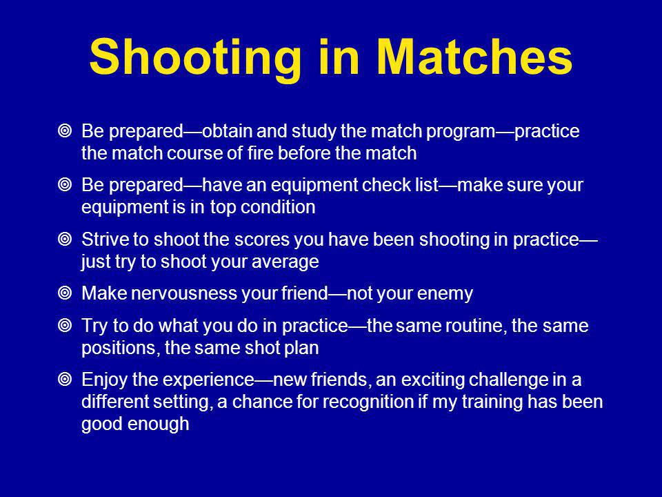 Shooting in Matches Be prepared—obtain and study the match program—practice the match course of fire before the match.