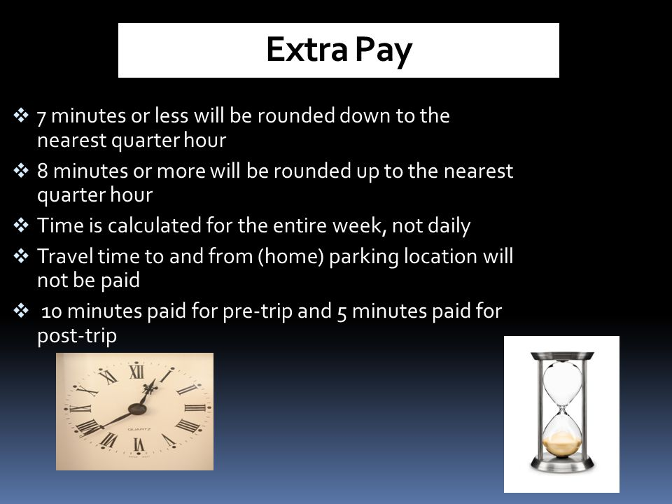 Extra Pay 7 minutes or less will be rounded down to the nearest quarter hour. 8 minutes or more will be rounded up to the nearest quarter hour.