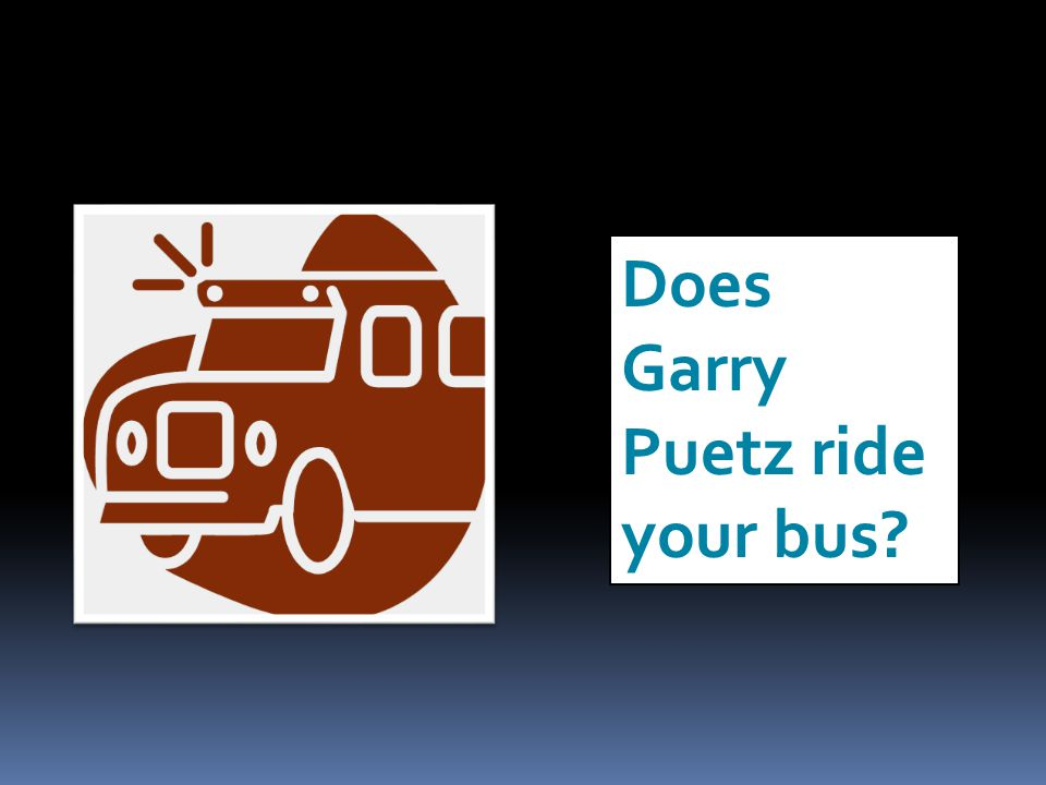 Does Garry Puetz ride your bus