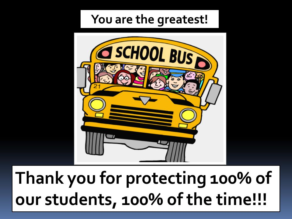 Thank you for protecting 100% of our students, 100% of the time!!!