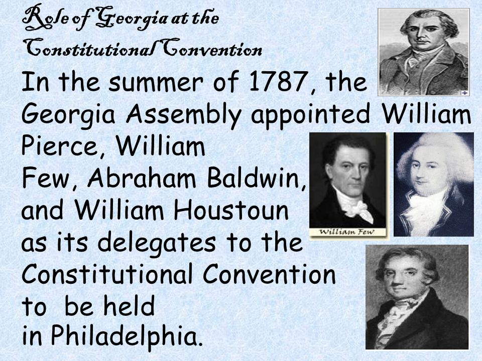 Role of Georgia at the Constitutional Convention In the summer of 1787, the Georgia Assembly appointed William Pierce, William Few, Abraham Baldwin, and William Houstoun as its delegates to the Constitutional Convention to be held in Philadelphia.